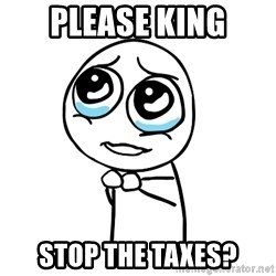 pleaseguy  - Please king Stop the taxes?