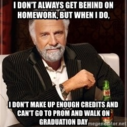 The Most Interesting Man In The World - I don't always get behind on homework, but when I do, i don't make up enough credits and can't go to prom and walk on graduation day