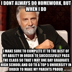 The Most Interesting Man In The World - i dont always do homework, but when i do i make sure to complete it to the best of my ability in order to successfully pass the class so that i may one day graduate high school and go to a top 5 university in order to make my parents proud