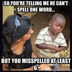 Skeptical third-world kid - So you're telling me he can't spell one word... but you misspelled at least 6.