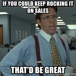 That'd be great guy - if you could keep rocking it on sales that'd be great