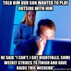 "Internet Husband - Told him OUR son wanted to play outside with HIM He SAID ""I CAN'T, I got NIGHTFALLS, some WEEKLY STRIKEs to finish AND have RAIDS this weekend"""