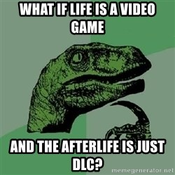 Philosoraptor - What if life is a video game And the afterlife is just dlc?