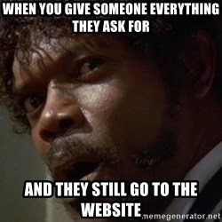 Angry Samuel L Jackson - When you give someone everything they ask for and they still go to the website