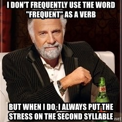 "The Most Interesting Man In The World - I don'T frequently use the word ""frequent"" as a verb but when I do, I always put the stress on the second syllable"