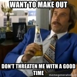 That escalated quickly-Ron Burgundy - Want to make out Don't threaten me with a good time