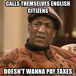 Confused Bill Cosby  - Calls themselves english citizens doesn't wanna pay taxes