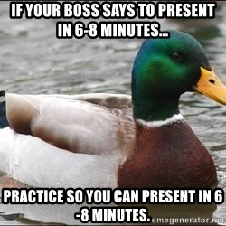Actual Advice Mallard 1 - if your boss says to present in 6-8 minutes... Practice so you can present in 6-8 minutes.