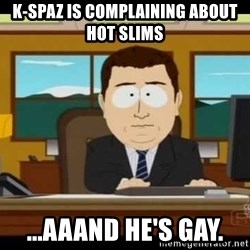 south park aand it's gone - K-SPAZ is complaining about hot slims ...aaand he's gay.