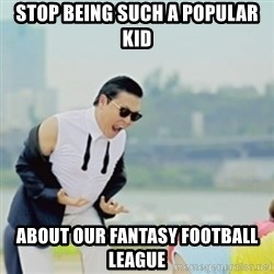 Gangnam Style - Stop being such a popular kid About our fantasy football league