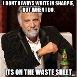 The Most Interesting Man In The World - I dont always write in Sharpie, but when I do, Its on the waste sheet