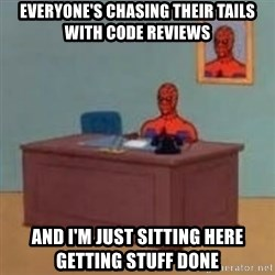 and im just sitting here masterbating - Everyone's chasing their tails with code reviews and I'm just sitting here getting stuff done