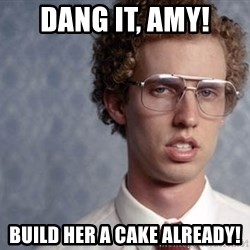 Napoleon Dynamite - dang it, amy! build her a cake already!