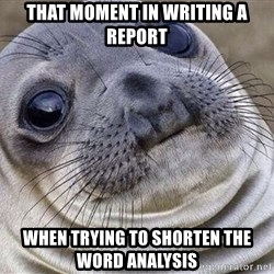Awkward Moment Seal - That moment in writing a report When trying to shorten the word analysis