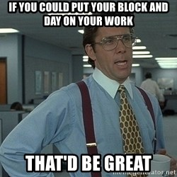 That'd be great guy - IF YOU COULD PUT YOUR BLOCK AND DAY ON YOUR WORK THAT'D BE GREAT