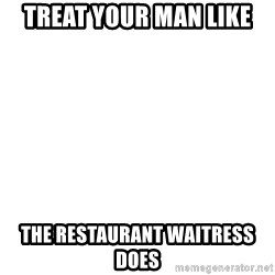 Blank Meme - Treat your man like The restaurant waitress does