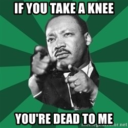 Martin Luther King jr.  - If You Take A Knee You're Dead To Me