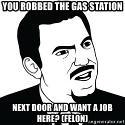 Are you serious face  - You robbed the gas station next door and want a job here? (felon)