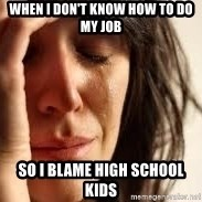 Crying lady - When i don't know how to do my job So i bLame high school kids