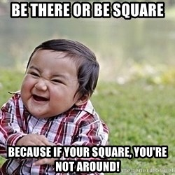 Evil Asian Baby - Be there or be square BECAUSE IF YOUR SQUARE, YOU'RE NOT AROUND!