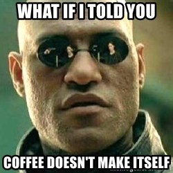 What if I told you / Matrix Morpheus - what if i told you coffee doesn't make itself