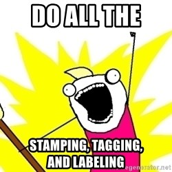 X ALL THE THINGS - do all the  stamping, tagging,              and labeling