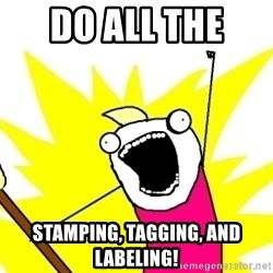 X ALL THE THINGS - Do all the  stamping, tagging, and labeling!