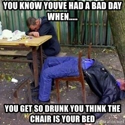 drunk - You know youve had a bad day when..... You get so drunk you think the chair is your bed