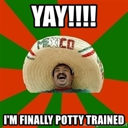 Successful Mexican - YAY!!!! I'm finally potty trained