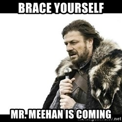 Winter is Coming - brace yourself mr. meehan is coming