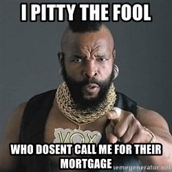 Mr T - i pitty the fool Who dosent call me for their mortgage