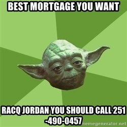 Advice Yoda Gives - Best mortgage you want Racq Jordan you should call 251-490-0457