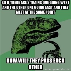 Raptor - So if there are 2 trains one going west and the other one going east AND THEY MEET AT THE SAME POINt How will they pass each other