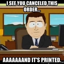 south park aand it's gone - I see you canceled this order... aaaaaaand it's printed.