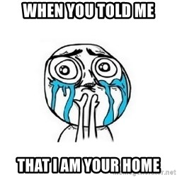Crying face - When you told me THAt I am your home