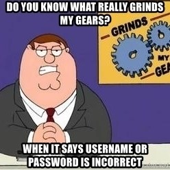Grinds My Gears Peter Griffin - Do you know what really grinds my gears? When it says username or password is incorrect