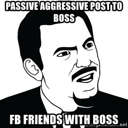 Are you serious face  - Passive aggressive post to boss FB Friends with Boss