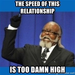 Too damn high - The speed of this relationship  is too damn high