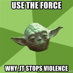 Advice Yoda Gives - use the force why ,it stops violence