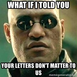 What if I told you / Matrix Morpheus - What if i told you Your letters don't matter to us