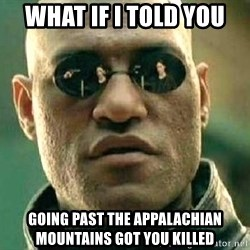 What if I told you / Matrix Morpheus - What if i told you Going past the APPALACHIAN Mountains got you killed