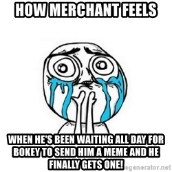 Crying face - How merchant feels  When he's been waiting all day for bokey to send him a meme and he finally gets one!