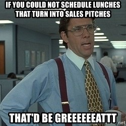 That'd be great guy - If you could not schedule lunches that turn into sales pitches That'd be greeeeeeattt