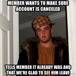 Scumbag Steve - Member wants to make sure account is canceled tells member it already was and that we're glad to see him leave