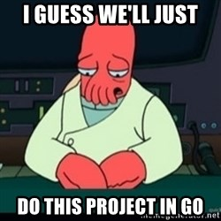 Sad Zoidberg - I guess we'll just do this project in Go