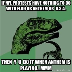 Raptor - if NFL protests have nothing to do with flag or anthem or  U.S.A. Then  y  u  do it when anthem is playing...mmm
