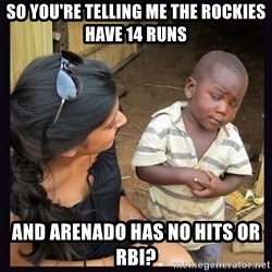 Skeptical third-world kid - So you're Telling me the rockies have 14 runs AND arenado has no hits or rbi?