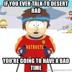 Bad time ski instructor 1 - if you ever talk to desert rad You're going to have a bad time