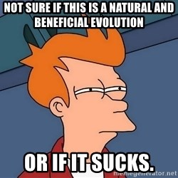 Futurama Fry - not sure if this is a natural and beneficial evolution or if it sucks.