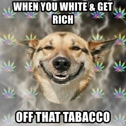 Stoner Dog - when you white & get rich  off that tabacco